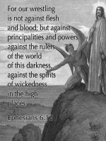 For our wrestling is not against flesh and blood; but against principalities and power, against the rulers of the world of this darkness, against the spirits of wickedness in the high places.